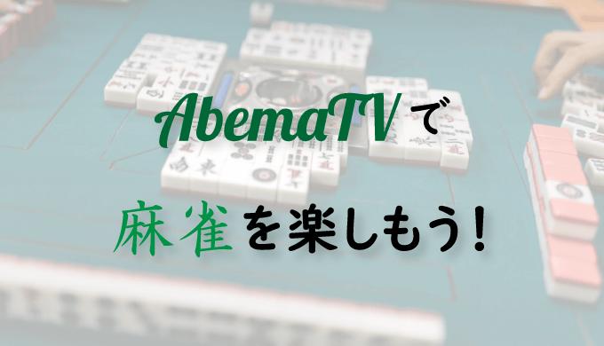 【麻雀無料動画】麻雀好きならAbemaTVの麻雀チャンネルは確実にチェックしておこう!