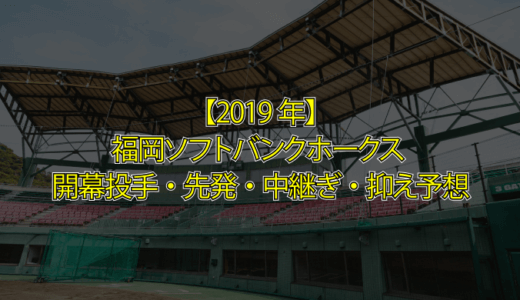 【2019年ソフトバンク】福岡ソフトバンクホークス2019年開幕投手・先発ローテーション、中継ぎ・抑え選手予想